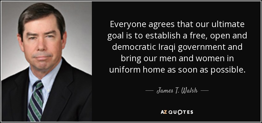 Everyone agrees that our ultimate goal is to establish a free, open and democratic Iraqi government and bring our men and women in uniform home as soon as possible. - James T. Walsh