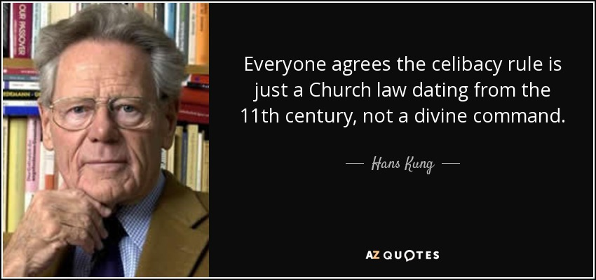 Everyone agrees the celibacy rule is just a Church law dating from the 11th century, not a divine command. - Hans Kung