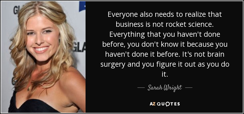 Everyone also needs to realize that business is not rocket science. Everything that you haven't done before, you don't know it because you haven't done it before. It's not brain surgery and you figure it out as you do it. - Sarah Wright