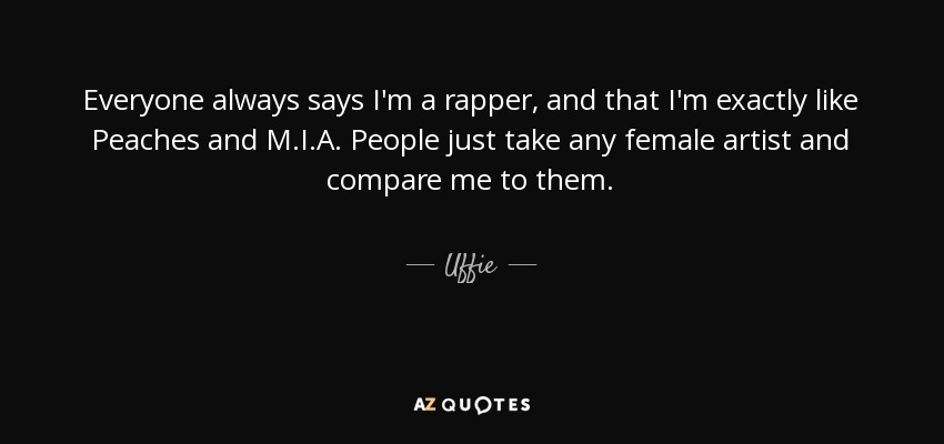 Everyone always says I'm a rapper, and that I'm exactly like Peaches and M.I.A. People just take any female artist and compare me to them. - Uffie