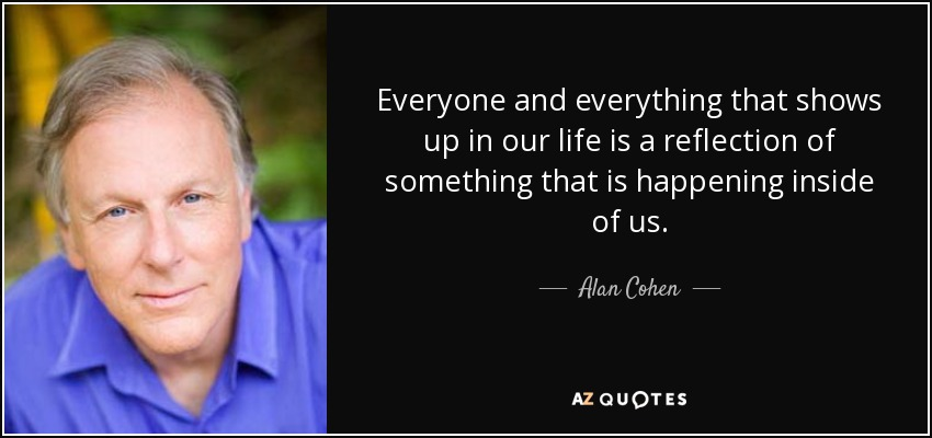 Everyone and everything that shows up in our life is a reflection of something that is happening inside of us. - Alan Cohen