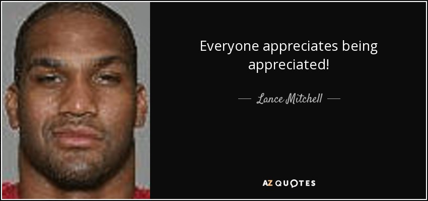 Everyone appreciates being appreciated! - Lance Mitchell