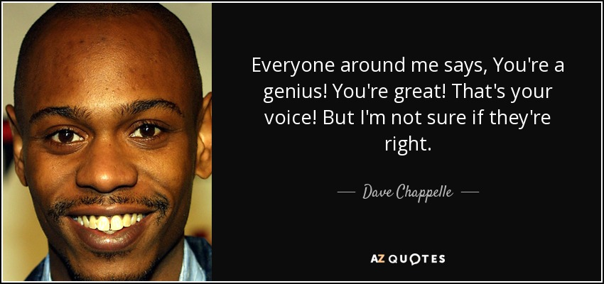 Everyone around me says, You're a genius! You're great! That's your voice! But I'm not sure if they're right. - Dave Chappelle