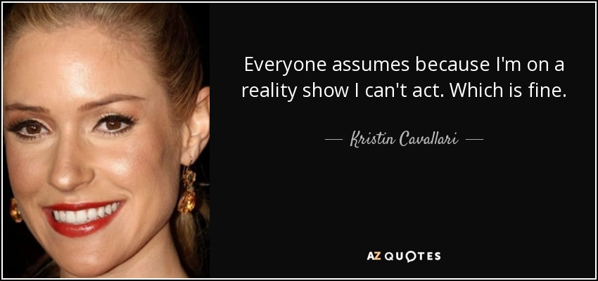 Everyone assumes because I'm on a reality show I can't act. Which is fine. - Kristin Cavallari