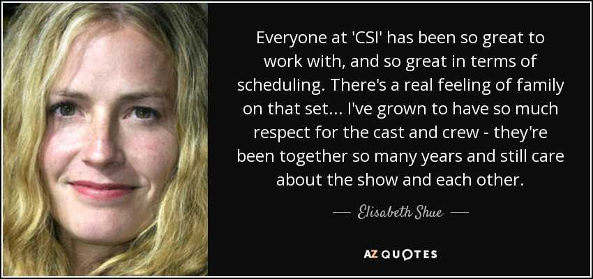 Everyone at 'CSI' has been so great to work with, and so great in terms of scheduling. There's a real feeling of family on that set... I've grown to have so much respect for the cast and crew - they're been together so many years and still care about the show and each other. - Elisabeth Shue