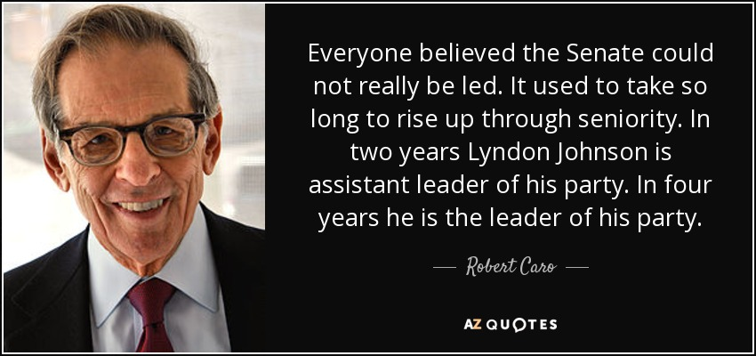 Everyone believed the Senate could not really be led. It used to take so long to rise up through seniority. In two years Lyndon Johnson is assistant leader of his party. In four years he is the leader of his party. - Robert Caro