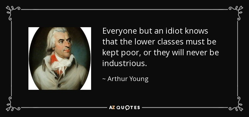 Everyone but an idiot knows that the lower classes must be kept poor, or they will never be industrious. - Arthur Young