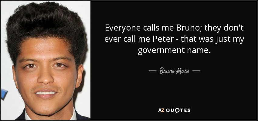Everyone calls me Bruno; they don't ever call me Peter - that was just my government name. - Bruno Mars