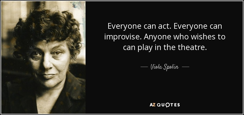 Everyone can act. Everyone can improvise. Anyone who wishes to can play in the theatre. - Viola Spolin