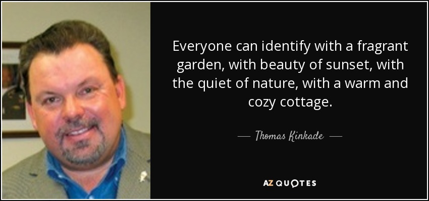Everyone can identify with a fragrant garden, with beauty of sunset, with the quiet of nature, with a warm and cozy cottage. - Thomas Kinkade