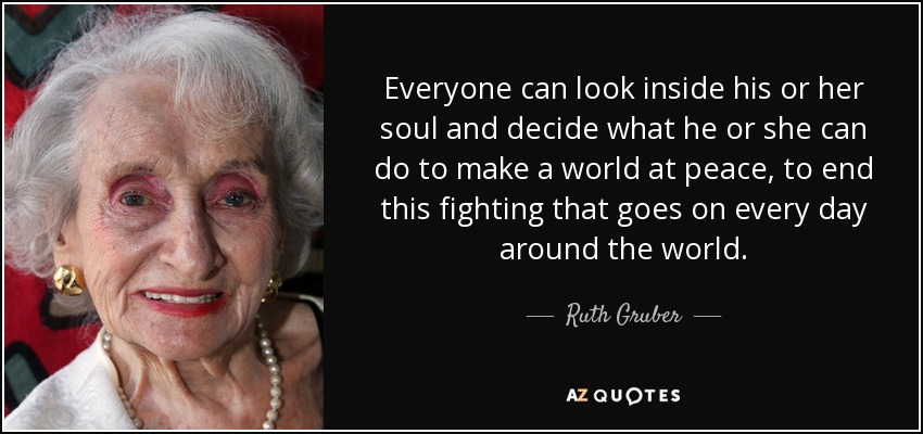 Everyone can look inside his or her soul and decide what he or she can do to make a world at peace, to end this fighting that goes on every day around the world. - Ruth Gruber