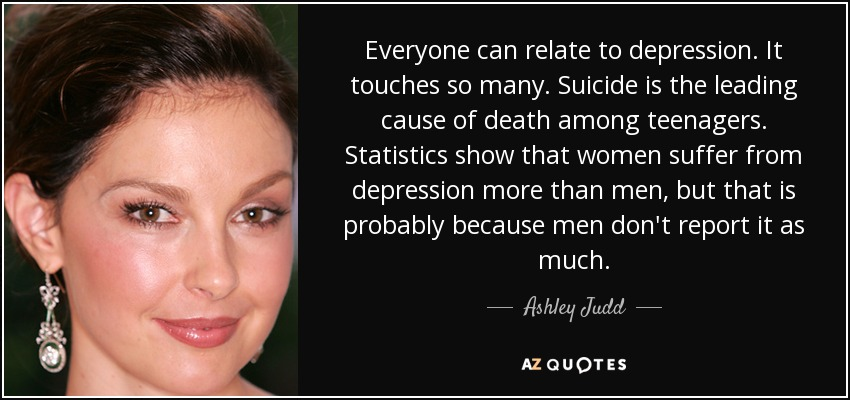 Everyone can relate to depression. It touches so many. Suicide is the leading cause of death among teenagers. Statistics show that women suffer from depression more than men, but that is probably because men don't report it as much. - Ashley Judd