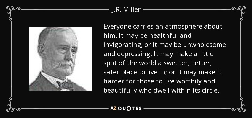 Everyone carries an atmosphere about him. It may be healthful and invigorating, or it may be unwholesome and depressing. It may make a little spot of the world a sweeter, better, safer place to live in; or it may make it harder for those to live worthily and beautifully who dwell within its circle. - J.R. Miller