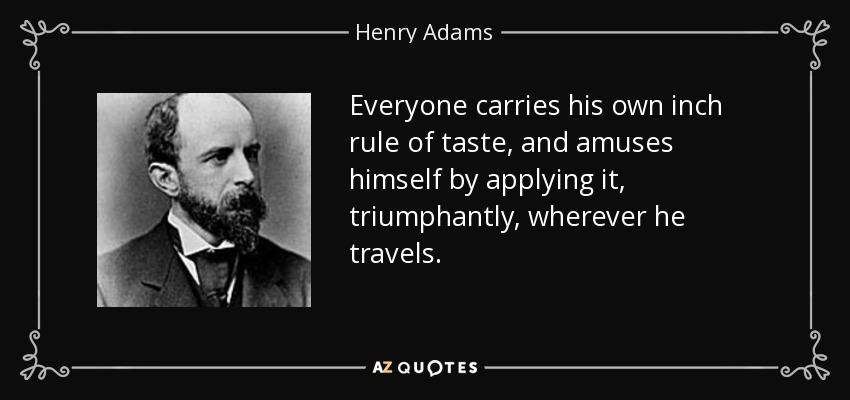 Everyone carries his own inch rule of taste, and amuses himself by applying it, triumphantly, wherever he travels. - Henry Adams