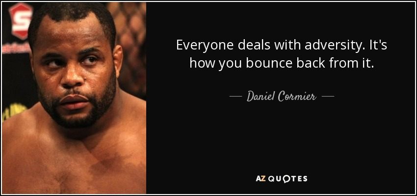 Everyone deals with adversity. It's how you bounce back from it. - Daniel Cormier