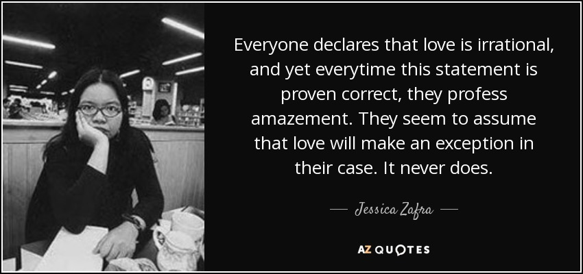 Everyone declares that love is irrational, and yet everytime this statement is proven correct, they profess amazement. They seem to assume that love will make an exception in their case. It never does. - Jessica Zafra