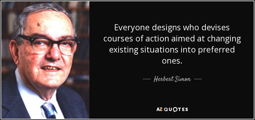Everyone designs who devises courses of action aimed at changing existing situations into preferred ones. - Herbert Simon