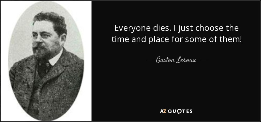 Everyone dies. I just choose the time and place for some of them! - Gaston Leroux