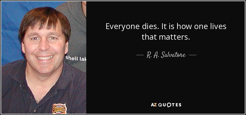Everyone dies. It is how one lives that matters. - R. A. Salvatore