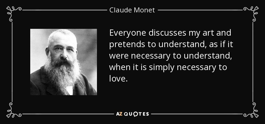 Everyone discusses my art and pretends to understand, as if it were necessary to understand, when it is simply necessary to love. - Claude Monet
