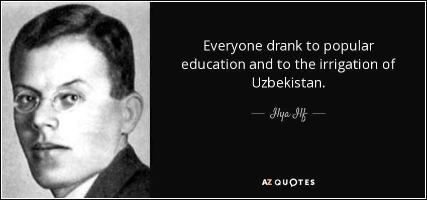 Everyone drank to popular education and to the irrigation of Uzbekistan. - Ilya Ilf