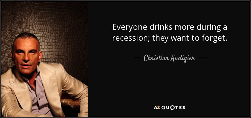 Everyone drinks more during a recession; they want to forget. - Christian Audigier