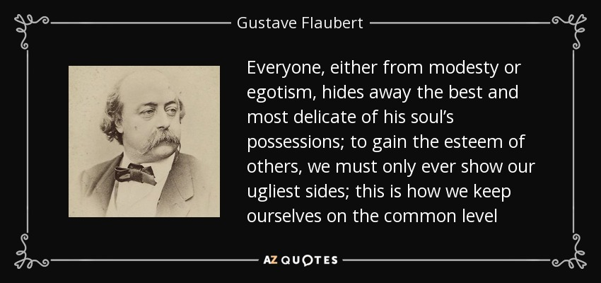 Everyone, either from modesty or egotism, hides away the best and most delicate of his soul's possessions; to gain the esteem of others, we must only ever show our ugliest sides; this is how we keep ourselves on the common level - Gustave Flaubert