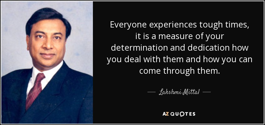 Everyone experiences tough times, it is a measure of your determination and dedication how you deal with them and how you can come through them. - Lakshmi Mittal