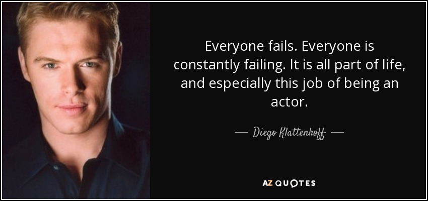 Everyone fails. Everyone is constantly failing. It is all part of life, and especially this job of being an actor. - Diego Klattenhoff