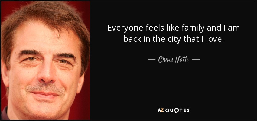 Everyone feels like family and I am back in the city that I love. - Chris Noth