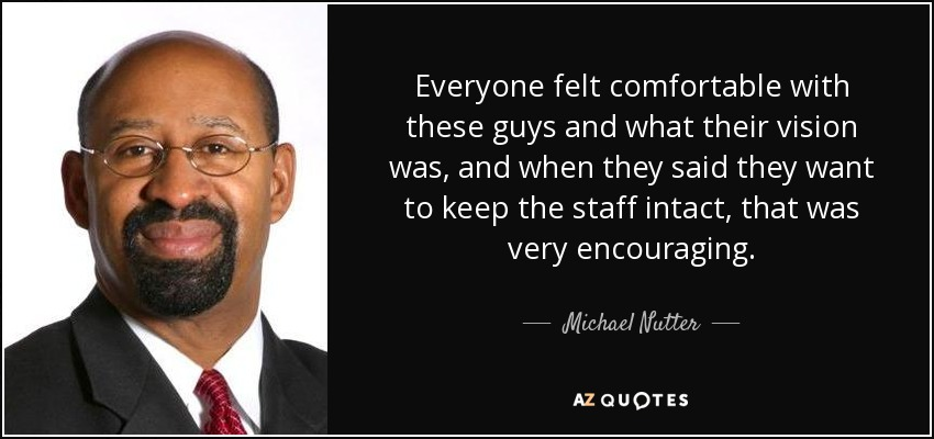 Everyone felt comfortable with these guys and what their vision was, and when they said they want to keep the staff intact, that was very encouraging. - Michael Nutter