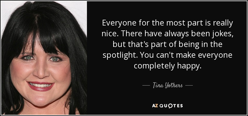 Everyone for the most part is really nice. There have always been jokes, but that's part of being in the spotlight. You can't make everyone completely happy. - Tina Yothers