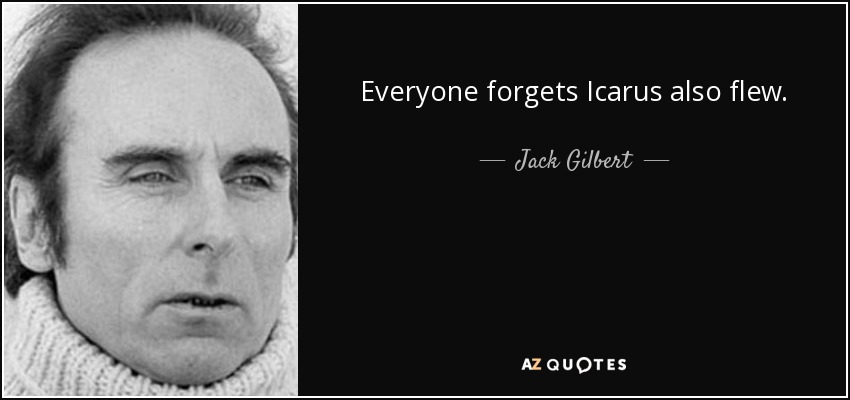 Everyone forgets Icarus also flew. - Jack Gilbert