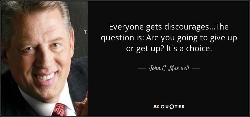 Everyone gets discourages...The question is: Are you going to give up or get up? It's a choice. - John C. Maxwell