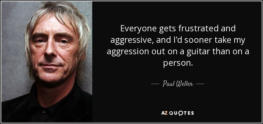 Everyone gets frustrated and aggressive, and I'd sooner take my aggression out on a guitar than on a person. - Paul Weller