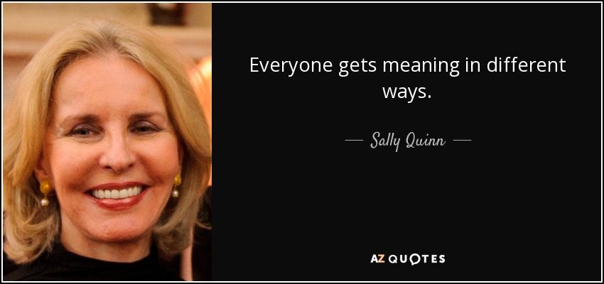 Everyone gets meaning in different ways. - Sally Quinn