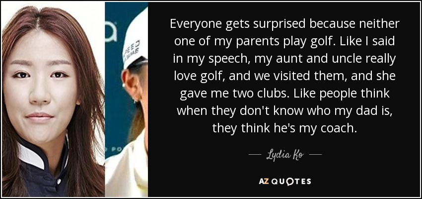 Everyone gets surprised because neither one of my parents play golf. Like I said in my speech, my aunt and uncle really love golf, and we visited them, and she gave me two clubs. Like people think when they don't know who my dad is, they think he's my coach. - Lydia Ko