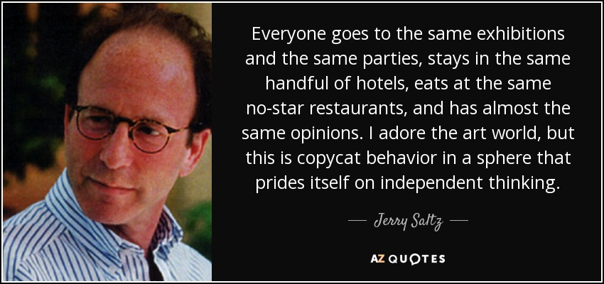 Everyone goes to the same exhibitions and the same parties, stays in the same handful of hotels, eats at the same no-star restaurants, and has almost the same opinions. I adore the art world, but this is copycat behavior in a sphere that prides itself on independent thinking. - Jerry Saltz