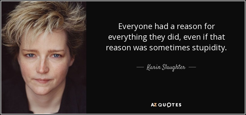 Everyone had a reason for everything they did, even if that reason was sometimes stupidity. - Karin Slaughter