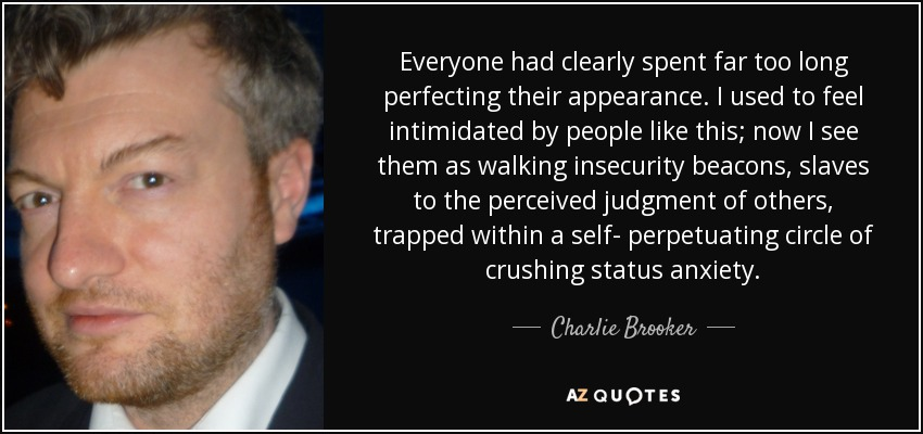 Everyone had clearly spent far too long perfecting their appearance. I used to feel intimidated by people like this; now I see them as walking insecurity beacons, slaves to the perceived judgment of others, trapped within a self- perpetuating circle of crushing status anxiety. - Charlie Brooker