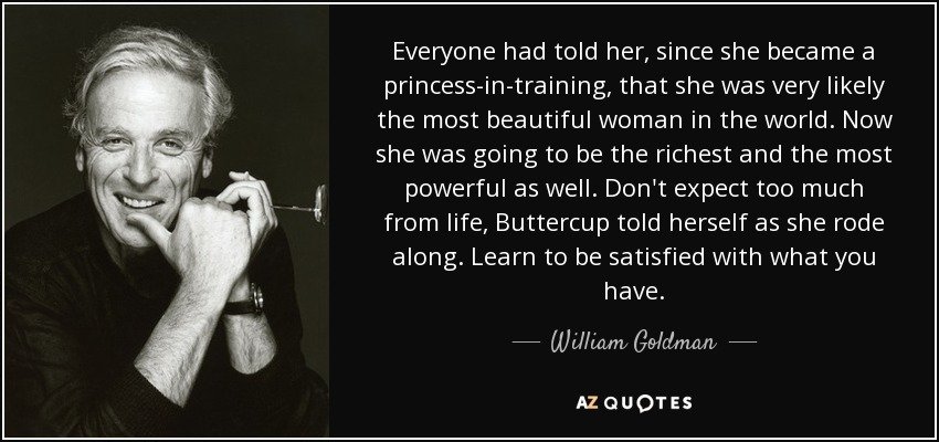 Everyone had told her, since she became a princess-in-training, that she was very likely the most beautiful woman in the world. Now she was going to be the richest and the most powerful as well. Don't expect too much from life, Buttercup told herself as she rode along. Learn to be satisfied with what you have. - William Goldman