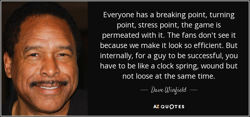 Everyone has a breaking point, turning point, stress point, the game is permeated with it. The fans don't see it because we make it look so efficient. But internally, for a guy to be successful, you have to be like a clock spring, wound but not loose at the same time. - Dave Winfield