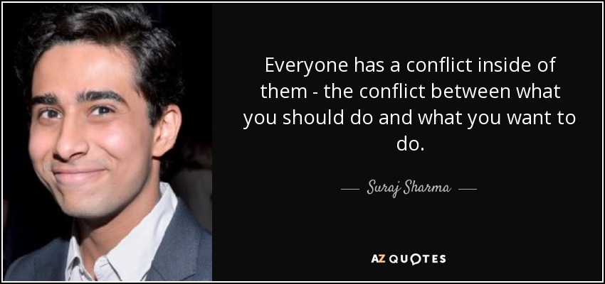 Everyone has a conflict inside of them - the conflict between what you should do and what you want to do. - Suraj Sharma