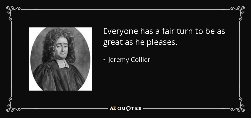 Everyone has a fair turn to be as great as he pleases. - Jeremy Collier