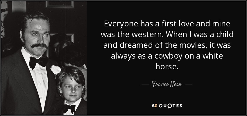 Everyone has a first love and mine was the western. When I was a child and dreamed of the movies, it was always as a cowboy on a white horse. - Franco Nero