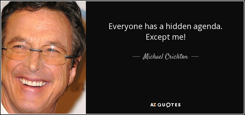 Everyone has a hidden agenda. Except me! - Michael Crichton