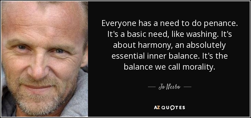 Everyone has a need to do penance. It's a basic need, like washing. It's about harmony, an absolutely essential inner balance. It's the balance we call morality. - Jo Nesbo