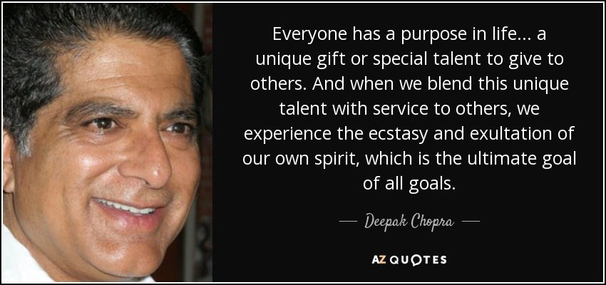 Everyone has a purpose in life... a unique gift or special talent to give to others. And when we blend this unique talent with service to others, we experience the ecstasy and exultation of our own spirit, which is the ultimate goal of all goals. - Deepak Chopra