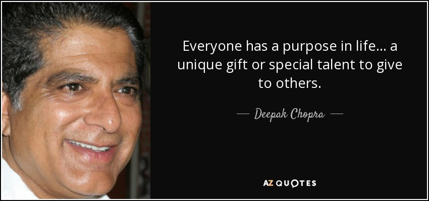 Everyone has a purpose in life... a unique gift or special talent to give to others. - Deepak Chopra