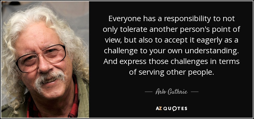 Everyone has a responsibility to not only tolerate another person's point of view, but also to accept it eagerly as a challenge to your own understanding. And express those challenges in terms of serving other people. - Arlo Guthrie